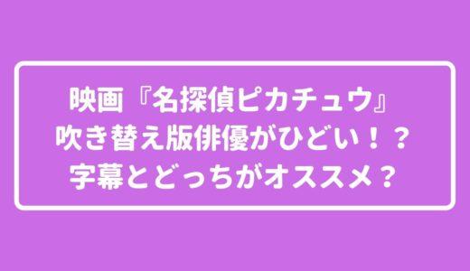 映画「名探偵ピカチュウ」吹き替え声優が下手でひどいの評価は誰?!