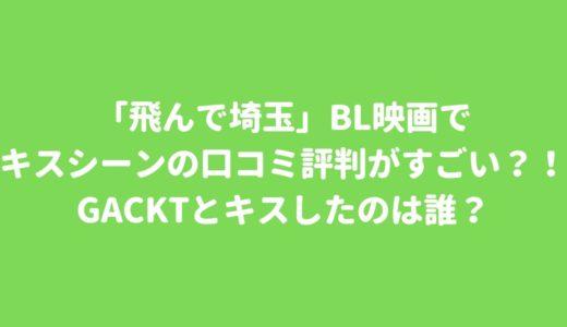 「飛んで埼玉」BL映画でキスシーンの口コミ評判がすごい?!GACKTとキスしたのは誰?