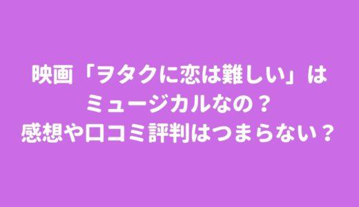 映画「ヲタクに恋は難しい」はミュージカルでつまらない?感想や口コミ評判は?