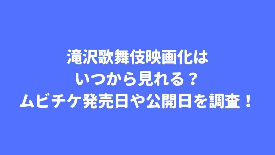 滝沢歌舞伎映画化はいつから見れる?ムビチケ発売日や公開日を調査!