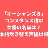 「オーシャンズ8」コンスタンス役の女優は誰?日本語吹き替え声優は誰?