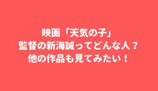 映画「天気の子」監督の新海誠ってどんな人?他の作品も見てみたい!