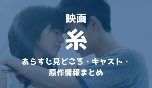 映画【糸】あらすじ見どころ・キャスト・ロケ地・原作情報まとめ(ネタバレ注意)
